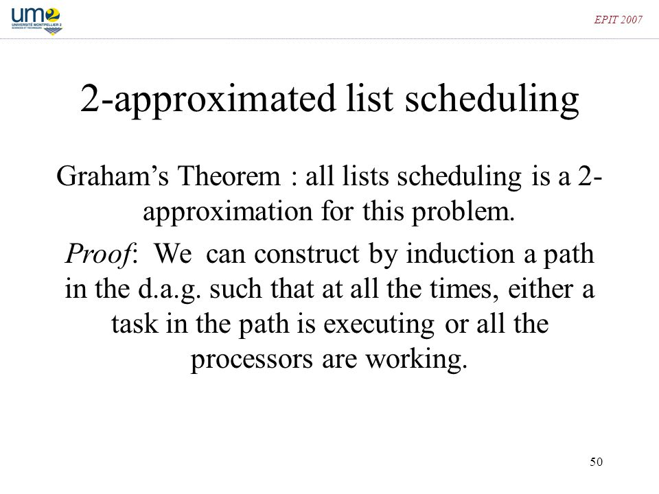 50 EPIT 2007 2-approximated list scheduling Graham's Theorem : all lists scheduling is a 2- approximation for this problem. Proof: We can construct by