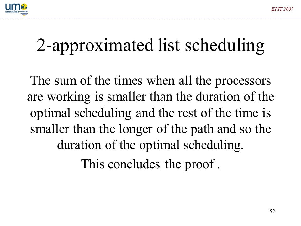 52 EPIT 2007 2-approximated list scheduling The sum of the times when all the processors are working is smaller than the duration of the optimal sched