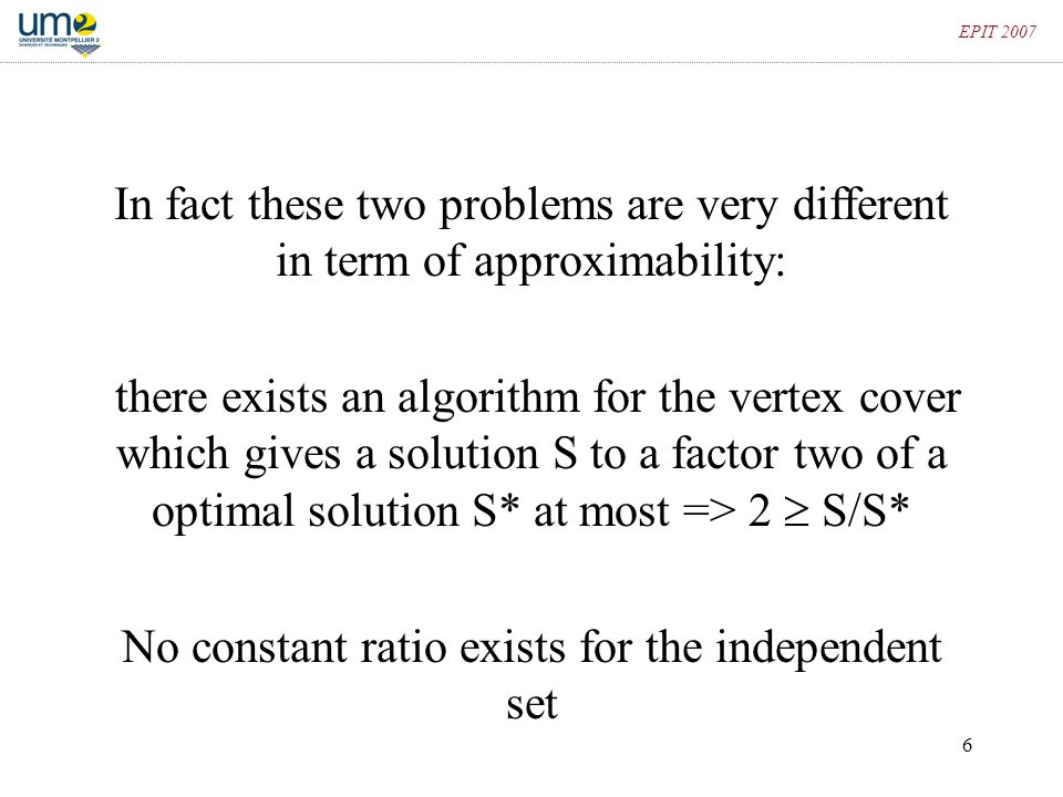 6 EPIT 2007 In fact these two problems are very different in term of approximability: there exists an algorithm for the vertex cover which gives a sol