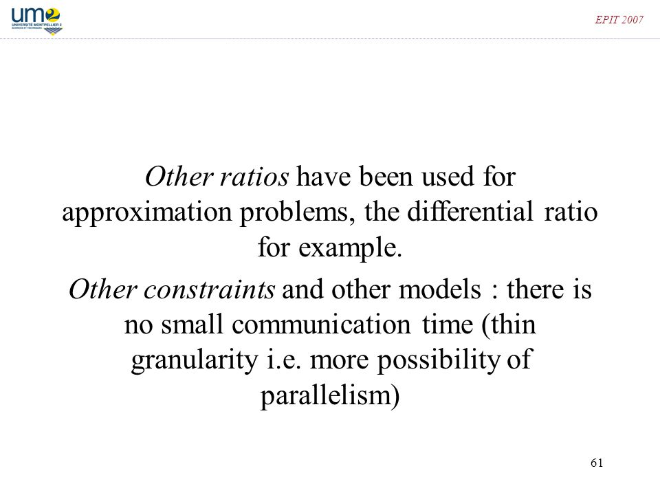 61 EPIT 2007 Other ratios have been used for approximation problems, the differential ratio for example. Other constraints and other models : there is