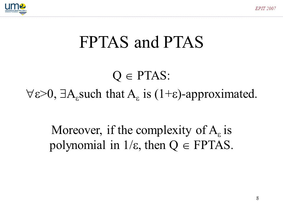 8 EPIT 2007 FPTAS and PTAS Q  PTAS:  >0,  A  such that A  is (1+  )-approximated. Moreover, if the complexity of A  is polynomial in 1/ , the