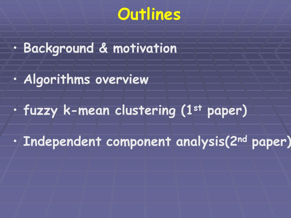 Outlines Background & motivation Algorithms overview fuzzy k-mean clustering (1 st paper) Independent component analysis(2 nd paper)