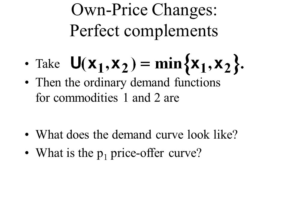 Own-Price Changes: Perfect complements Take Then the ordinary demand functions for commodities 1 and 2 are What does the demand curve look like.