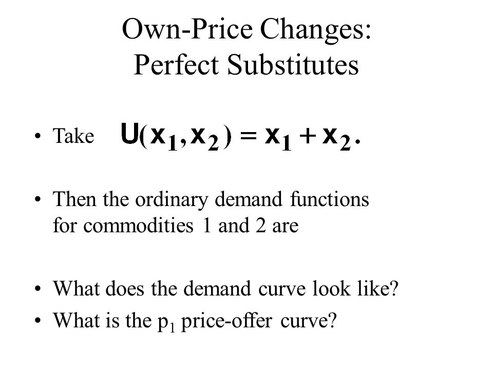 Own-Price Changes: Perfect Substitutes Take Then the ordinary demand functions for commodities 1 and 2 are What does the demand curve look like.