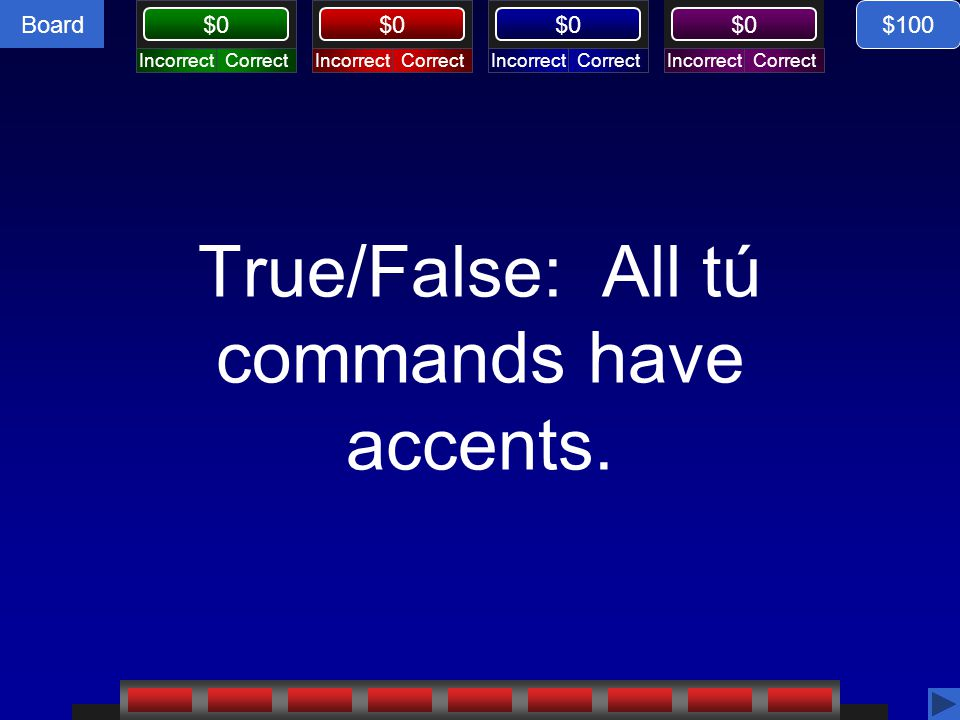 Board CorrectIncorrectCorrectIncorrectCorrectIncorrectCorrectIncorrect $0 True/False: All tú commands have accents. $100