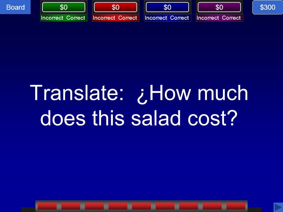Board CorrectIncorrectCorrectIncorrectCorrectIncorrectCorrectIncorrect $0 Translate: ¿How much does this salad cost? $300