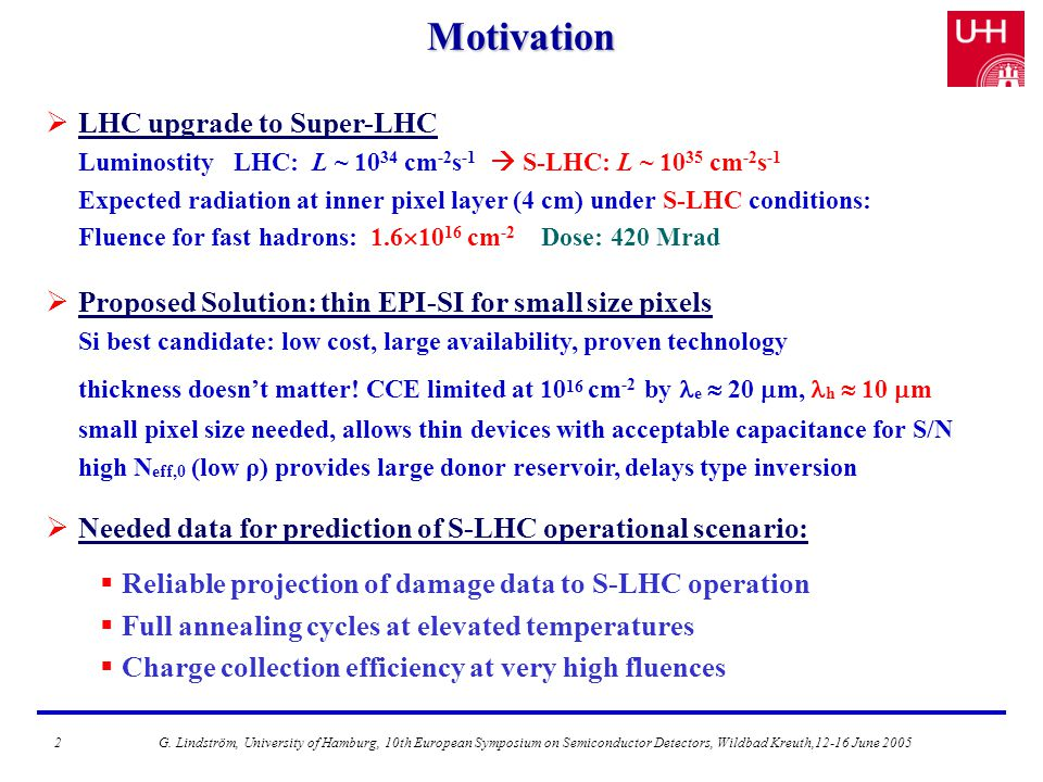 Motivation  LHC upgrade to Super-LHC Luminostity LHC: L ~ 10 34 cm -2 s -1  S-LHC: L ~ 10 35 cm -2 s -1 Expected radiation at inner pixel layer (4 cm) under S-LHC conditions: Fluence for fast hadrons: 1.6  10 16 cm -2 Dose: 420 Mrad  Proposed Solution: thin EPI-SI for small size pixels Si best candidate: low cost, large availability, proven technology thickness doesn't matter.