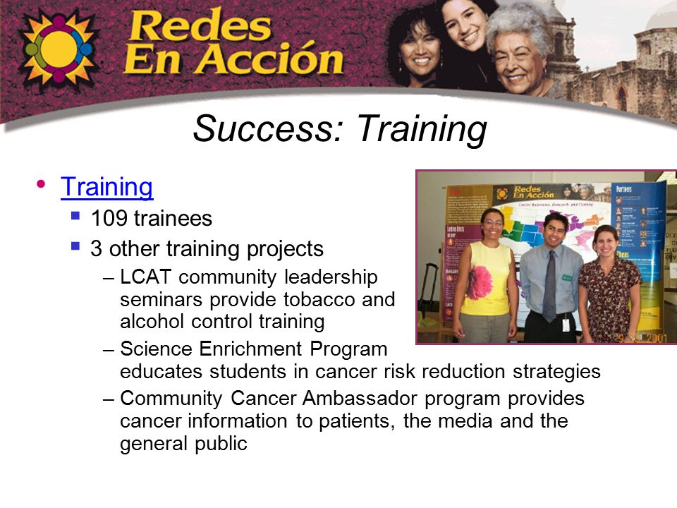 Success: Training Training  109 trainees  3 other training projects –LCAT community leadership seminars provide tobacco and alcohol control training –Science Enrichment Program educates students in cancer risk reduction strategies –Community Cancer Ambassador program provides cancer information to patients, the media and the general public