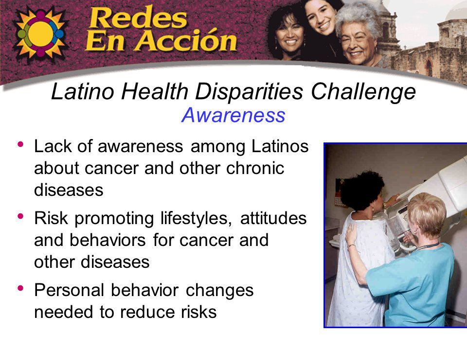 Latino Health Disparities Challenge Awareness Lack of awareness among Latinos about cancer and other chronic diseases Risk promoting lifestyles, attitudes and behaviors for cancer and other diseases Personal behavior changes needed to reduce risks