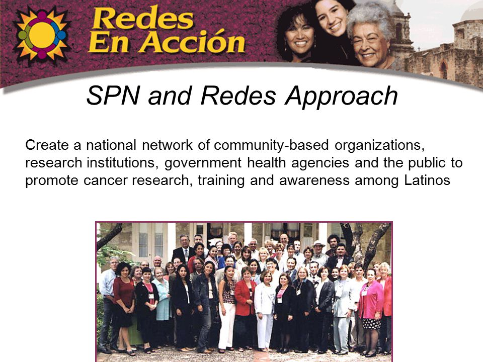 SPN and Redes Approach Create a national network of community-based organizations, research institutions, government health agencies and the public to promote cancer research, training and awareness among Latinos