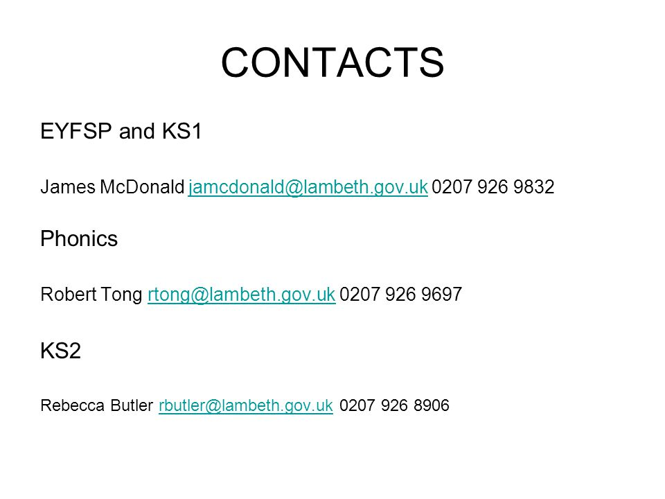 CONTACTS EYFSP and KS1 James McDonald jamcdonald@lambeth.gov.uk 0207 926 9832jamcdonald@lambeth.gov.uk Phonics Robert Tong rtong@lambeth.gov.uk 0207 926 9697rtong@lambeth.gov.uk KS2 Rebecca Butler rbutler@lambeth.gov.uk 0207 926 8906rbutler@lambeth.gov.uk
