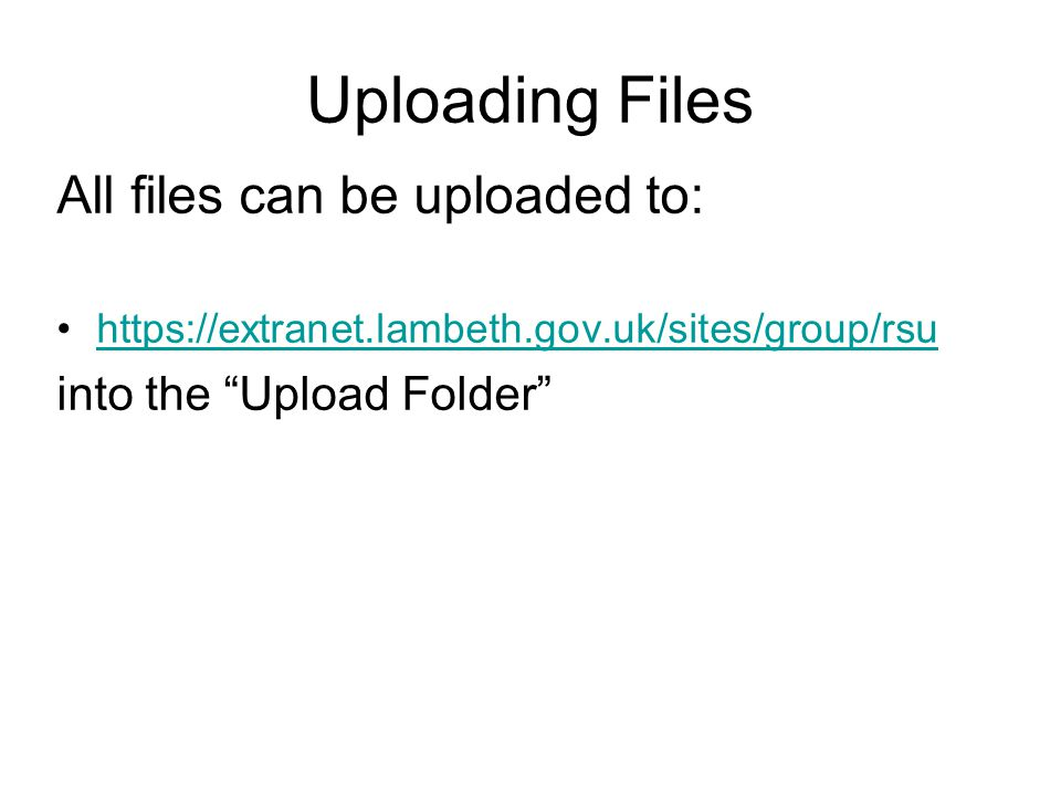 Uploading Files All files can be uploaded to: https://extranet.lambeth.gov.uk/sites/group/rsu into the Upload Folder