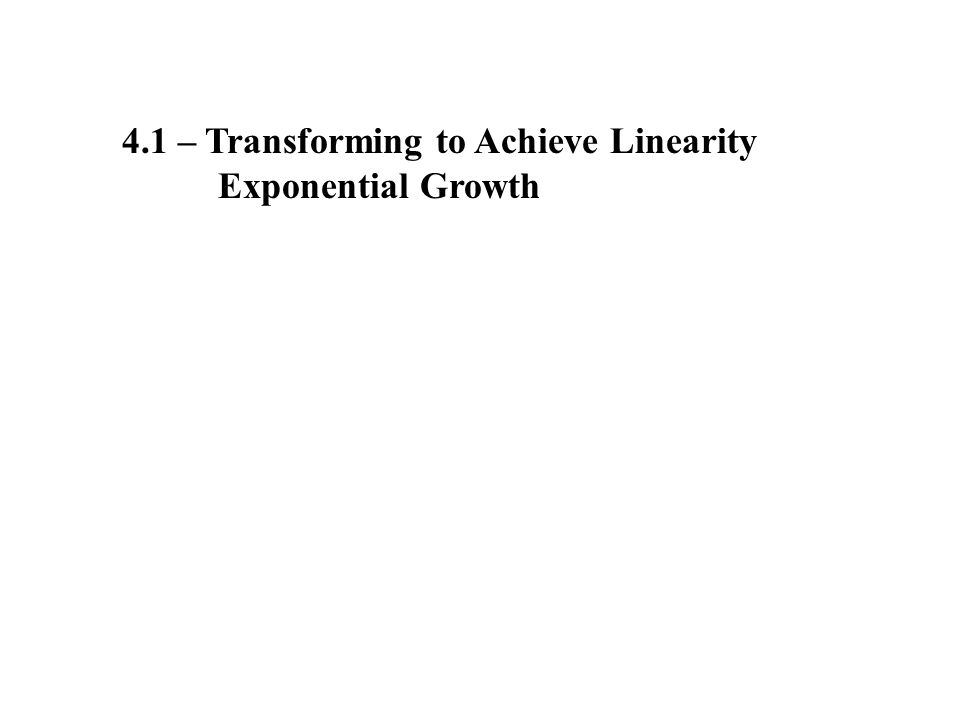 4.1 – Transforming to Achieve Linearity Exponential Growth