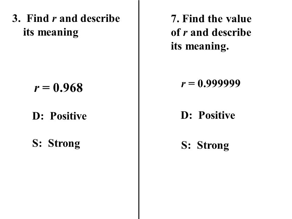 7.Find the value of r and describe its meaning. r = 0.999999 D: Positive S: Strong 3.