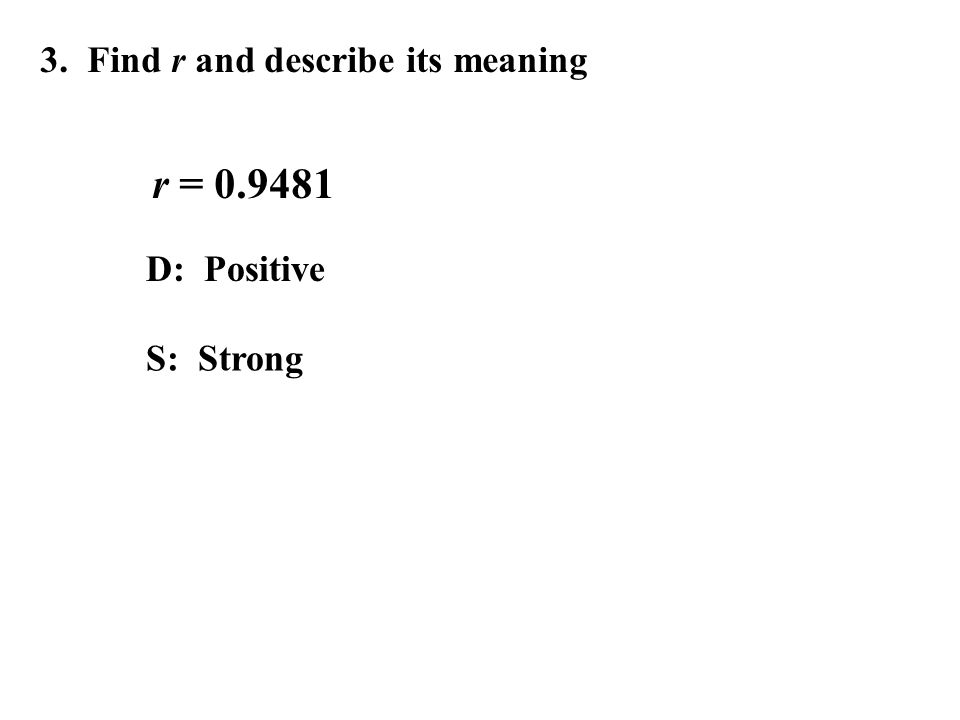 3. Find r and describe its meaning r = 0.9481 D: Positive S: Strong