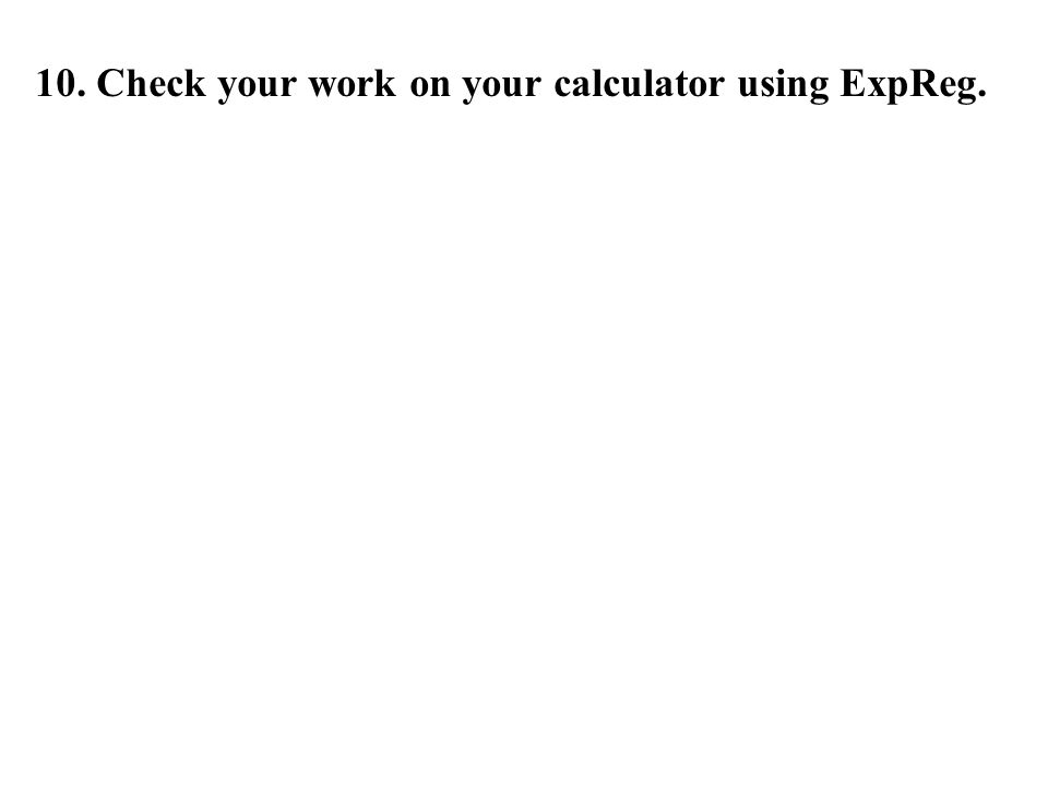 10. Check your work on your calculator using ExpReg.