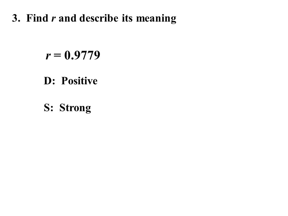 3. Find r and describe its meaning r = 0.9779 D: Positive S: Strong