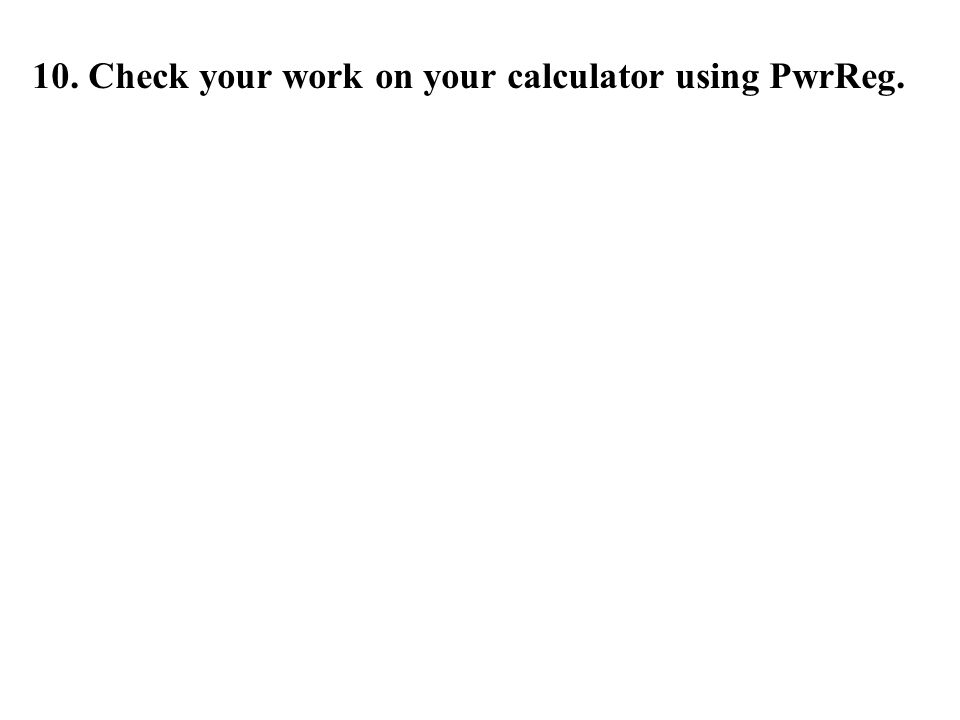 10. Check your work on your calculator using PwrReg.