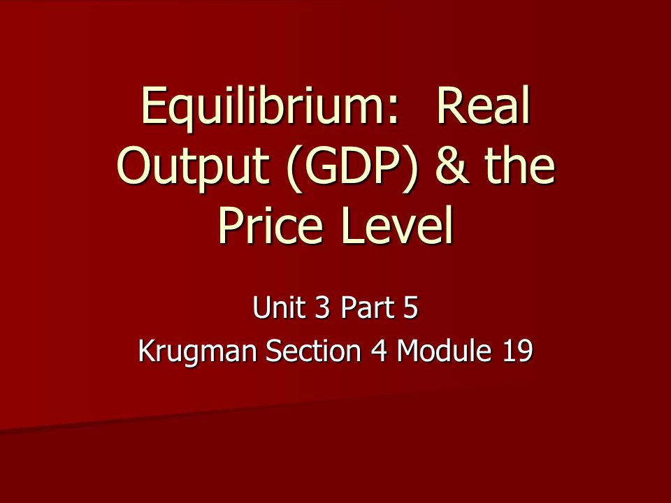Equilibrium: Real Output (GDP) & the Price Level Unit 3 Part 5 Krugman Section 4 Module 19