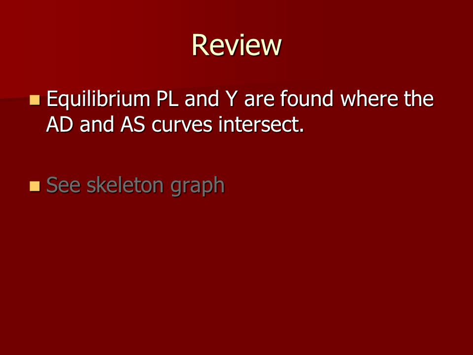 Review Equilibrium PL and Y are found where the AD and AS curves intersect.