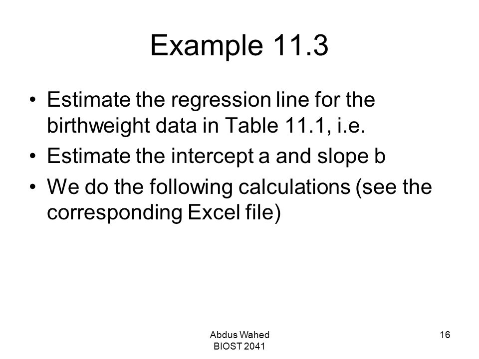 Abdus Wahed BIOST 2041 16 Example 11.3 Estimate the regression line for the birthweight data in Table 11.1, i.e. Estimate the intercept a and slope b
