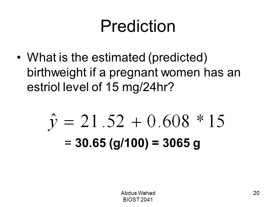 Abdus Wahed BIOST 2041 20 Prediction What is the estimated (predicted) birthweight if a pregnant women has an estriol level of 15 mg/24hr? = 30.65 (g/