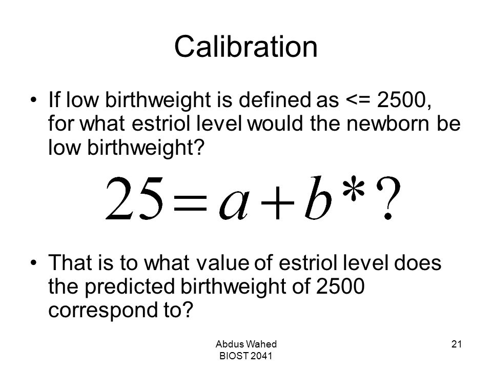 Abdus Wahed BIOST 2041 21 Calibration If low birthweight is defined as <= 2500, for what estriol level would the newborn be low birthweight? That is t