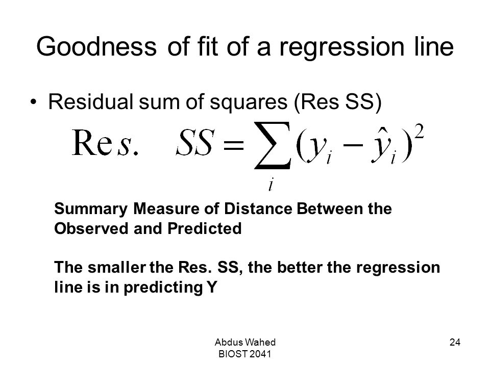 Abdus Wahed BIOST 2041 24 Goodness of fit of a regression line Residual sum of squares (Res SS) Summary Measure of Distance Between the Observed and P