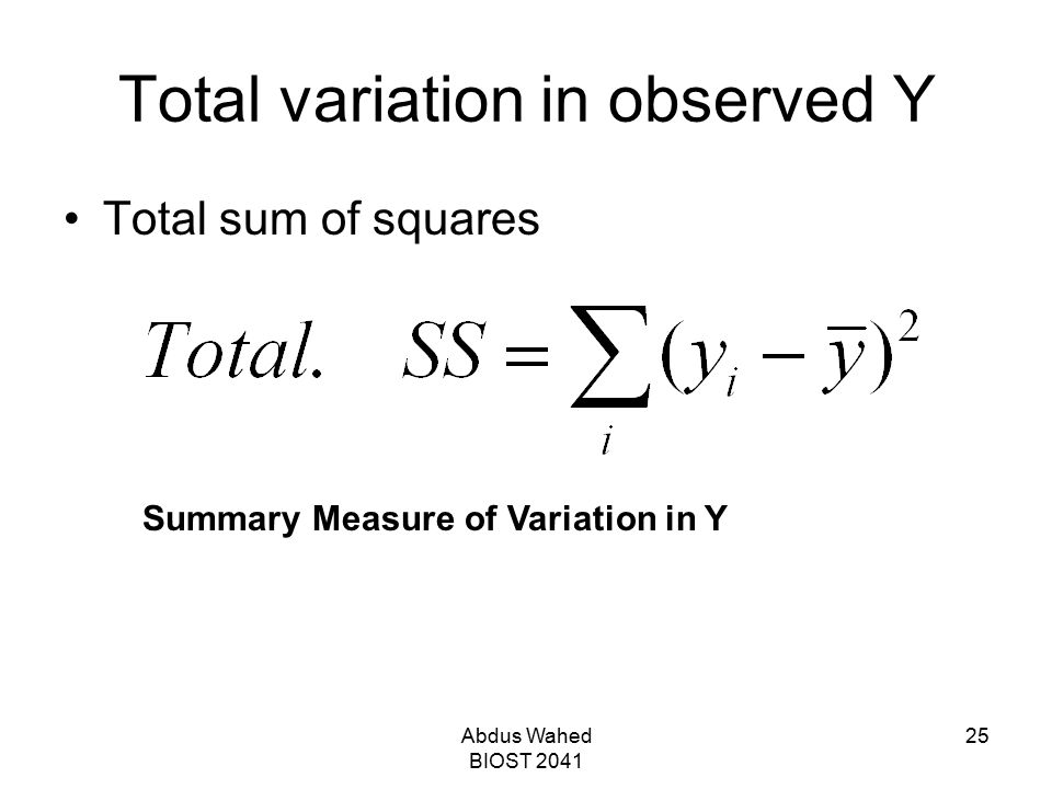 Abdus Wahed BIOST 2041 25 Total variation in observed Y Total sum of squares Summary Measure of Variation in Y