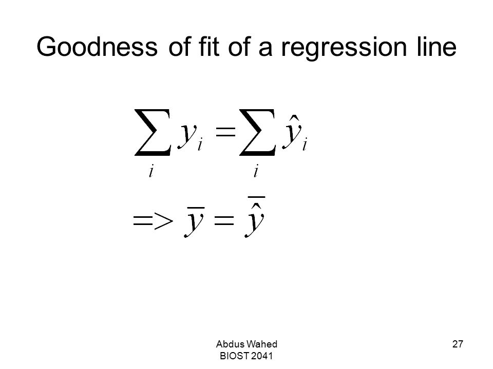 Abdus Wahed BIOST 2041 27 Goodness of fit of a regression line