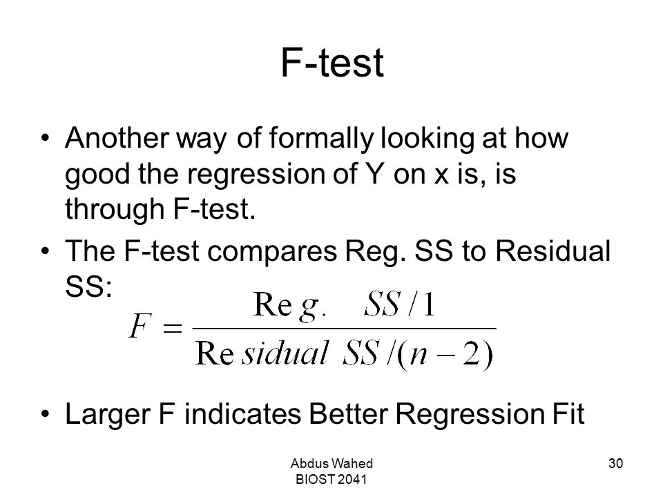 Abdus Wahed BIOST 2041 30 F-test Another way of formally looking at how good the regression of Y on x is, is through F-test. The F-test compares Reg.