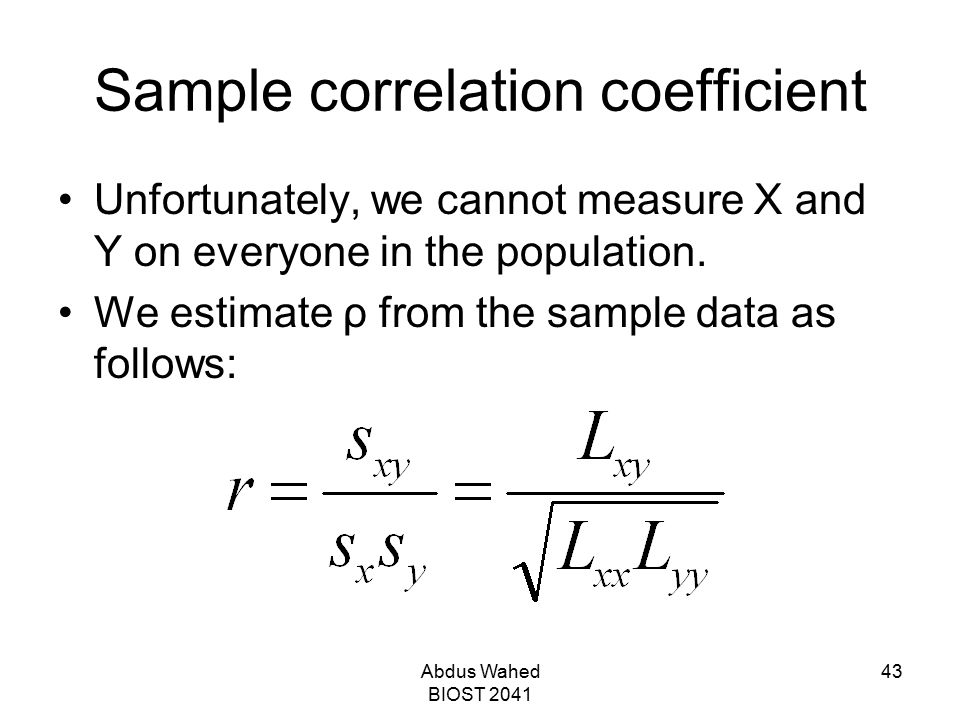 Abdus Wahed BIOST 2041 43 Sample correlation coefficient Unfortunately, we cannot measure X and Y on everyone in the population. We estimate ρ from th
