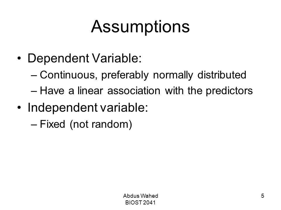 Abdus Wahed BIOST 2041 5 Assumptions Dependent Variable: –Continuous, preferably normally distributed –Have a linear association with the predictors I