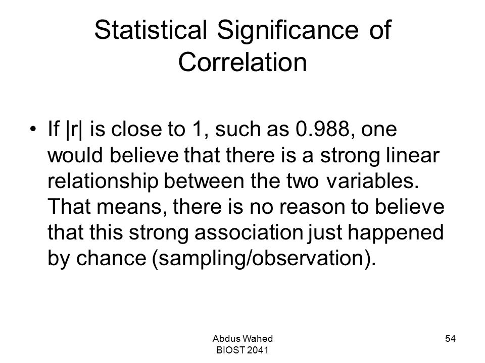 Abdus Wahed BIOST 2041 54 Statistical Significance of Correlation If |r| is close to 1, such as 0.988, one would believe that there is a strong linear