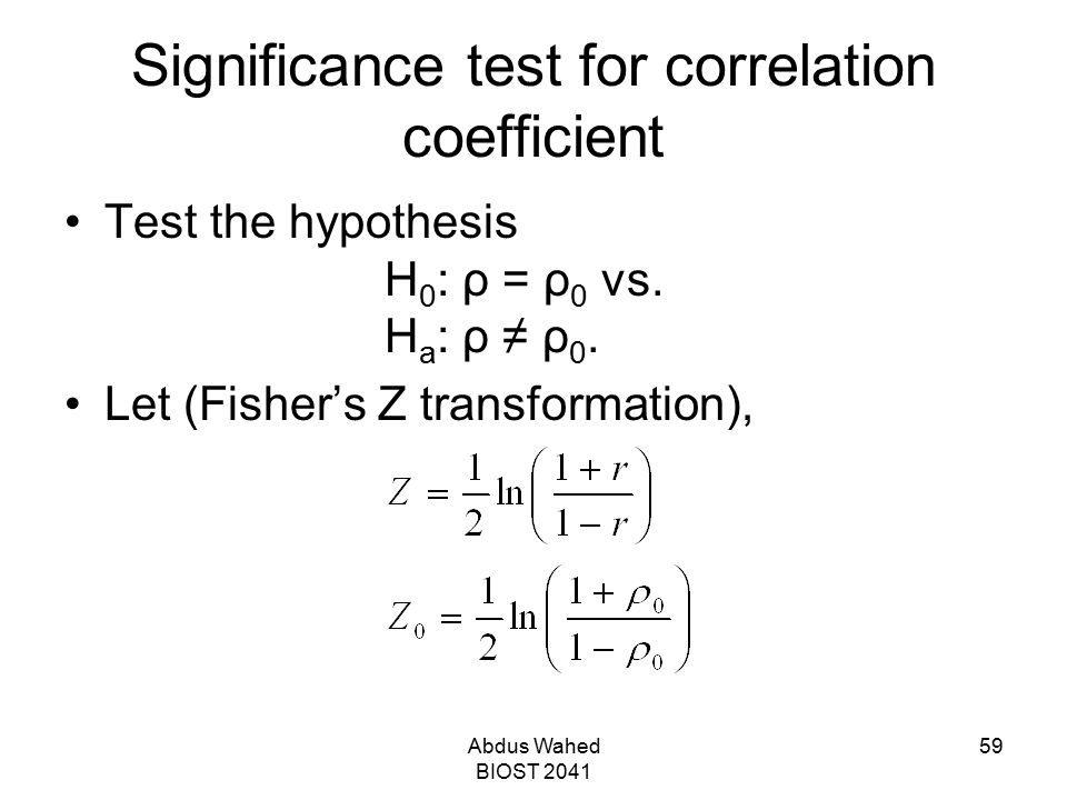 Abdus Wahed BIOST 2041 59 Significance test for correlation coefficient Test the hypothesis H 0 : ρ = ρ 0 vs. H a : ρ ≠ ρ 0. Let (Fisher's Z transform