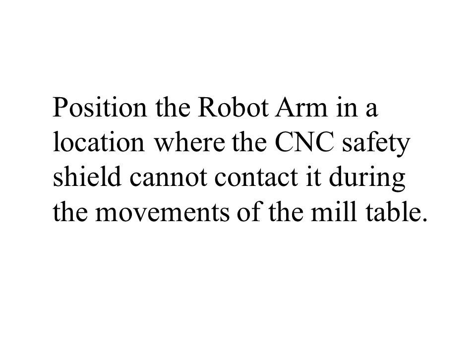 Position the Robot Arm in a location where the CNC safety shield cannot contact it during the movements of the mill table.