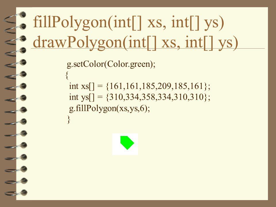 fillPolygon(int[] xs, int[] ys) drawPolygon(int[] xs, int[] ys) g.setColor(Color.green); { int xs[] = {161,161,185,209,185,161}; int ys[] = {310,334,358,334,310,310}; g.fillPolygon(xs,ys,6); }