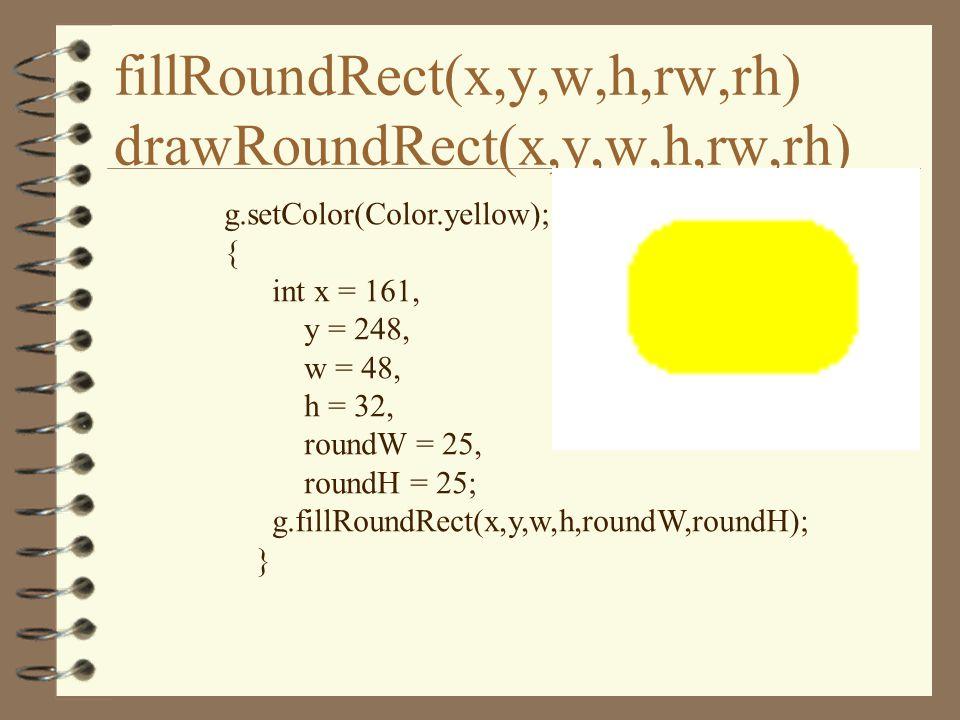fillRoundRect(x,y,w,h,rw,rh) drawRoundRect(x,y,w,h,rw,rh) g.setColor(Color.yellow); { int x = 161, y = 248, w = 48, h = 32, roundW = 25, roundH = 25; g.fillRoundRect(x,y,w,h,roundW,roundH); }