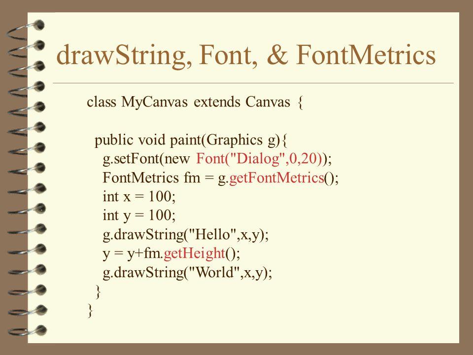 drawString, Font, & FontMetrics class MyCanvas extends Canvas { public void paint(Graphics g){ g.setFont(new Font( Dialog ,0,20)); FontMetrics fm = g.getFontMetrics(); int x = 100; int y = 100; g.drawString( Hello ,x,y); y = y+fm.getHeight(); g.drawString( World ,x,y); }