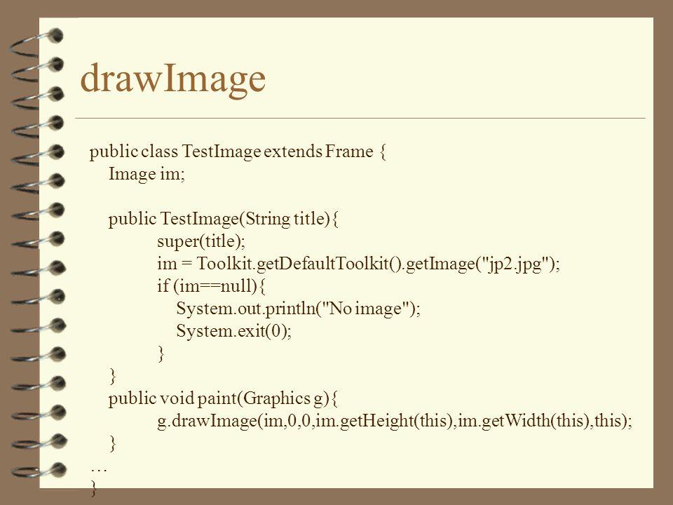 drawImage public class TestImage extends Frame { Image im; public TestImage(String title){ super(title); im = Toolkit.getDefaultToolkit().getImage(