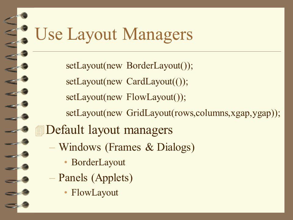 Use Layout Managers 4 Default layout managers –Windows (Frames & Dialogs) BorderLayout –Panels (Applets) FlowLayout setLayout(new BorderLayout()); setLayout(new CardLayout(()); setLayout(new FlowLayout()); setLayout(new GridLayout(rows,columns,xgap,ygap));