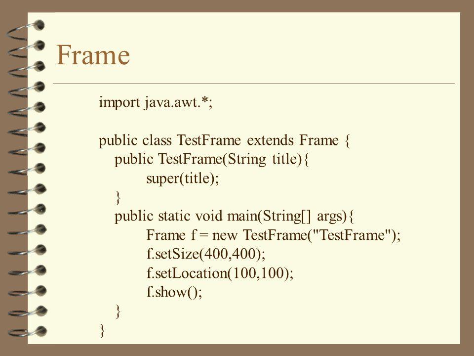 Frame import java.awt.*; public class TestFrame extends Frame { public TestFrame(String title){ super(title); } public static void main(String[] args){ Frame f = new TestFrame( TestFrame ); f.setSize(400,400); f.setLocation(100,100); f.show(); }