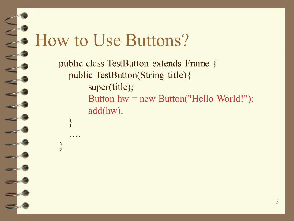 5 How to Use Buttons? public class TestButton extends Frame { public TestButton(String title){ super(title); Button hw = new Button(