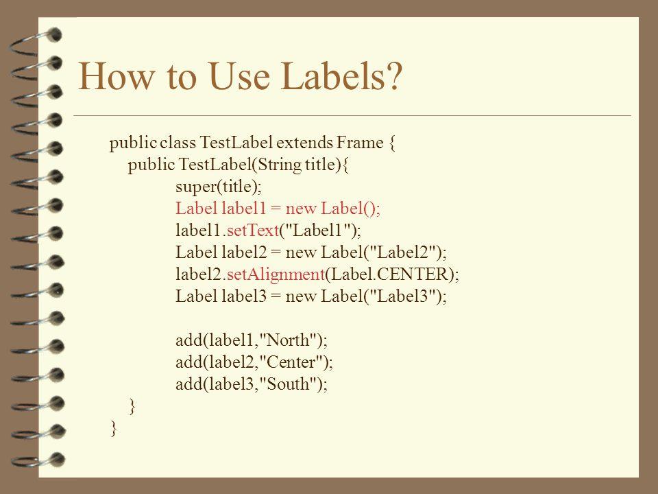 How to Use Labels? public class TestLabel extends Frame { public TestLabel(String title){ super(title); Label label1 = new Label(); label1.setText(