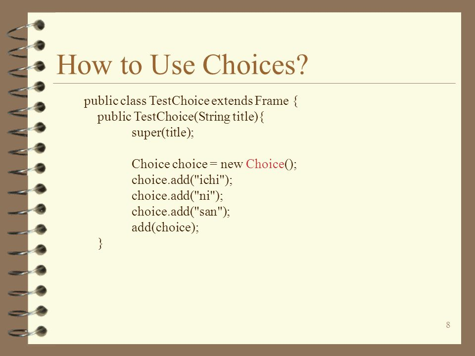 8 How to Use Choices? public class TestChoice extends Frame { public TestChoice(String title){ super(title); Choice choice = new Choice(); choice.add(