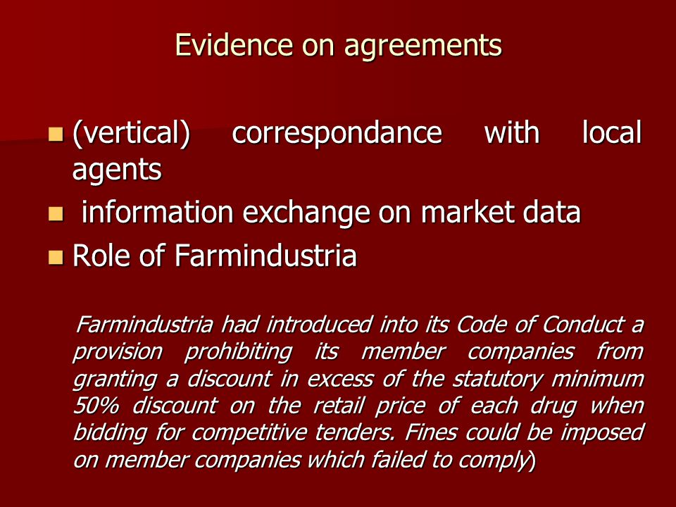 Evidence on agreements (vertical) correspondance with local agents (vertical) correspondance with local agents information exchange on market data information exchange on market data Role of Farmindustria Role of Farmindustria Farmindustria had introduced into its Code of Conduct a provision prohibiting its member companies from granting a discount in excess of the statutory minimum 50% discount on the retail price of each drug when bidding for competitive tenders.