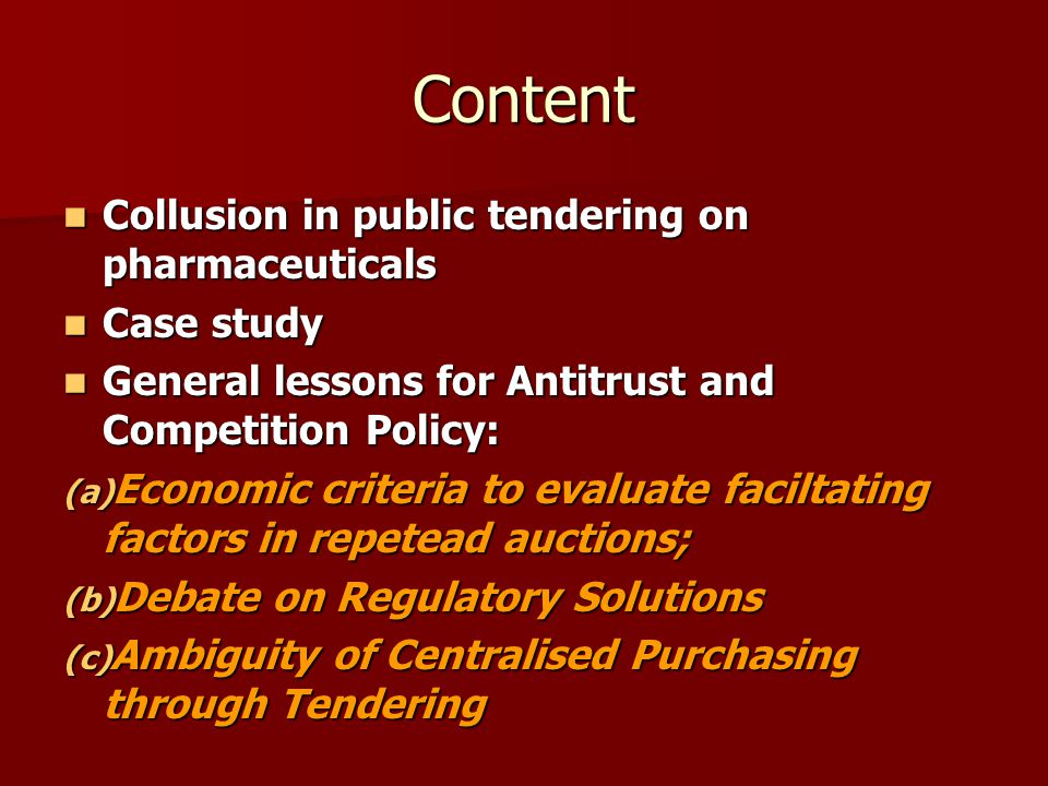 Content Collusion in public tendering on pharmaceuticals Collusion in public tendering on pharmaceuticals Case study Case study General lessons for Antitrust and Competition Policy: General lessons for Antitrust and Competition Policy: (a) Economic criteria to evaluate faciltating factors in repetead auctions; (b) Debate on Regulatory Solutions (c) Ambiguity of Centralised Purchasing through Tendering