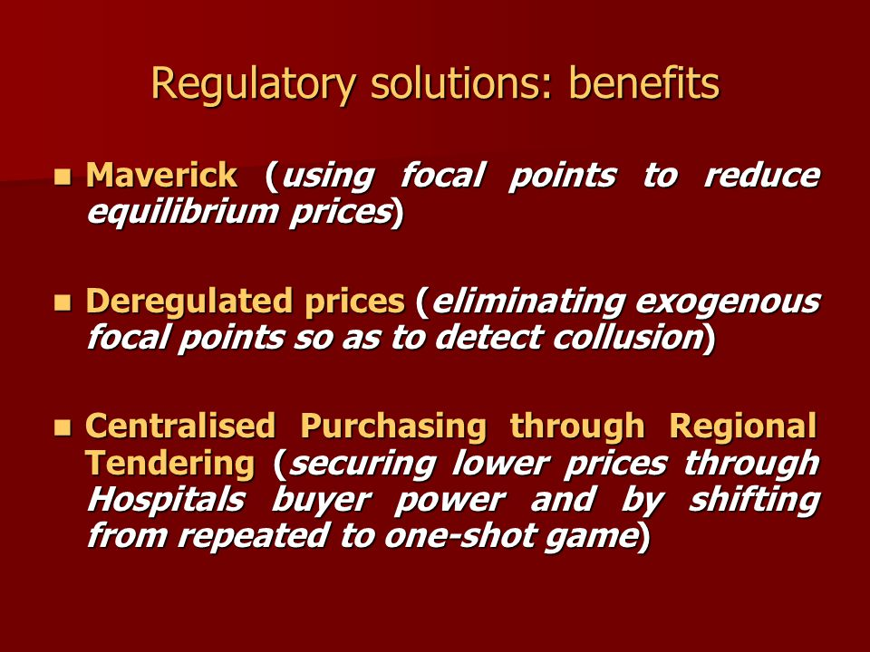 Regulatory solutions: benefits Maverick (using focal points to reduce equilibrium prices) Maverick (using focal points to reduce equilibrium prices) Deregulated prices (eliminating exogenous focal points so as to detect collusion) Deregulated prices (eliminating exogenous focal points so as to detect collusion) Centralised Purchasing through Regional Tendering (securing lower prices through Hospitals buyer power and by shifting from repeated to one-shot game) Centralised Purchasing through Regional Tendering (securing lower prices through Hospitals buyer power and by shifting from repeated to one-shot game)