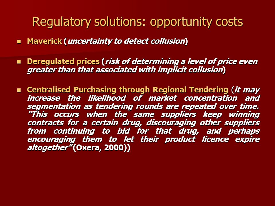 Regulatory solutions: opportunity costs Maverick (uncertainty to detect collusion) Maverick (uncertainty to detect collusion) Deregulated prices (risk of determining a level of price even greater than that associated with implicit collusion) Deregulated prices (risk of determining a level of price even greater than that associated with implicit collusion) Centralised Purchasing through Regional Tendering (it may increase the likelihood of market concentration and segmentation as tendering rounds are repeated over time.