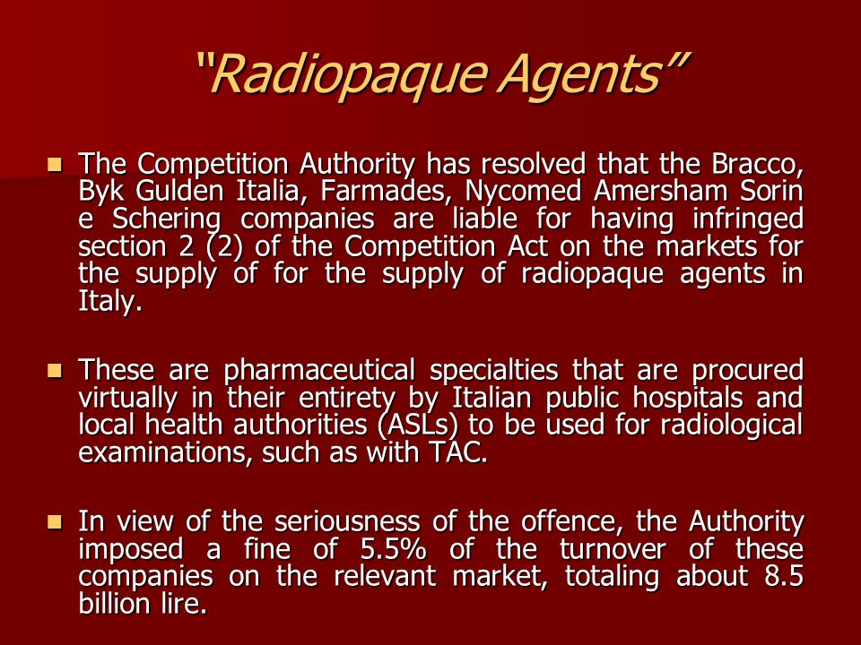 Radiopaque Agents The Competition Authority has resolved that the Bracco, Byk Gulden Italia, Farmades, Nycomed Amersham Sorin e Schering companies are liable for having infringed section 2 (2) of the Competition Act on the markets for the supply of for the supply of radiopaque agents in Italy.